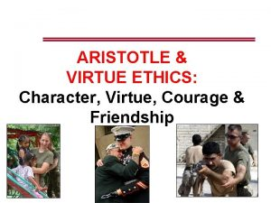 ARISTOTLE VIRTUE ETHICS Character Virtue Courage Friendship Todays