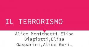 IL TERRORISMO Alice Menichetti Elisa Biagiotti Elisa Gasparini