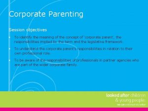 Corporate Parenting Session objectives To identify the meaning