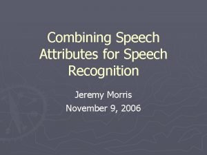 Combining Speech Attributes for Speech Recognition Jeremy Morris