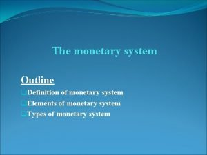 The monetary system Outline q Definition of monetary