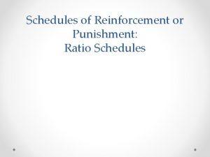 Schedules of Reinforcement or Punishment Ratio Schedules Schedules
