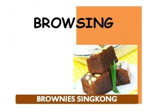 BROWSING BROWNIES SINGKONG BROWSING Browsing merupakan kue bantat