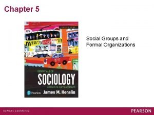 Chapter 5 Social Groups and Formal Organizations Groups