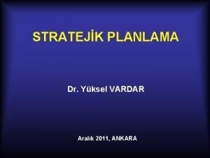 STRATEJK PLANLAMA Dr Yksel VARDAR Aralk 2011 ANKARA