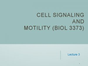 CELL SIGNALING AND MOTILITY BIOL 3373 Lecture 3