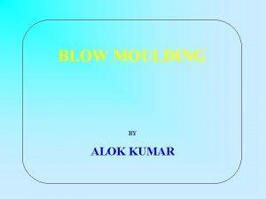 BLOW MOULDING BY ALOK KUMAR BLOW MOULDING A