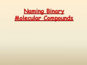 Naming Binary Molecular Compounds Binary Molecular Compounds Compounds