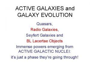ACTIVE GALAXIES and GALAXY EVOLUTION Quasars Radio Galaxies