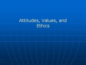 Attitudes Values and Ethics Attitudes and Emotions n