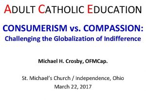 ADULT CATHOLIC EDUCATION CONSUMERISM vs COMPASSION Challenging the