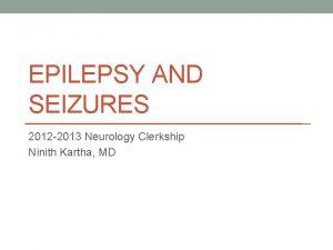 EPILEPSY AND SEIZURES 2012 2013 Neurology Clerkship Ninith