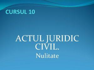 CURSUL 10 ACTUL JURIDIC CIVIL Nulitate Structura cursului