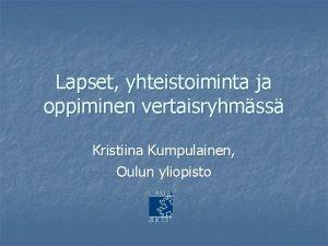 Lapset yhteistoiminta ja oppiminen vertaisryhmss Kristiina Kumpulainen Oulun