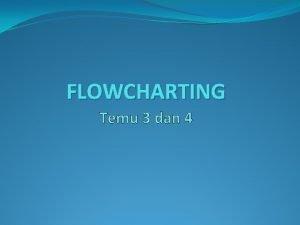 FLOWCHARTING Temu 3 dan 4 Pengertian Flowchart Baganbagan