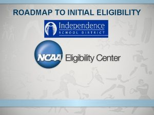 ROADMAP TO INITIAL ELIGIBILITY NCAA Eligibility Center Responsibilities