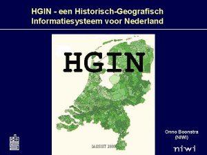 HGIN een HistorischGeografisch Informatiesysteem voor Nederland Onno Boonstra