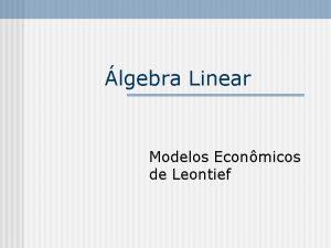 lgebra Linear Modelos Econmicos de Leontief Sistemas Econmicos