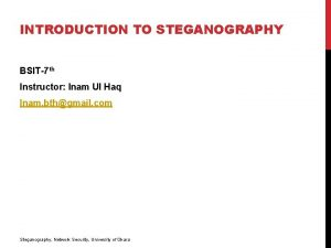 INTRODUCTION TO STEGANOGRAPHY BSIT7 th Instructor Inam Ul