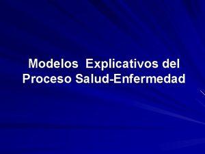 Modelos Explicativos del Proceso SaludEnfermedad Modelos Explicativos del