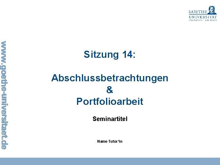 Sitzung 14 Abschlussbetrachtungen Portfolioarbeit Seminartitel Name Tutorin Sitzung
