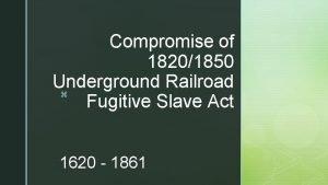 Compromise of 18201850 Underground Railroad z Fugitive Slave