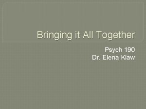Bringing it All Together Psych 190 Dr Elena