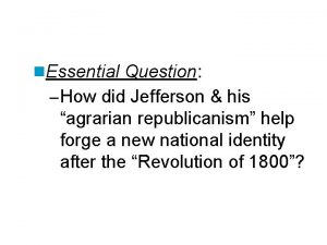 n Essential Question How did Jefferson his agrarian