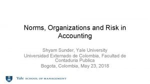 Norms Organizations and Risk in Accounting Shyam Sunder