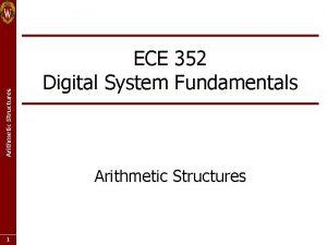 Arithmetic Structures ECE 352 Digital System Fundamentals Arithmetic