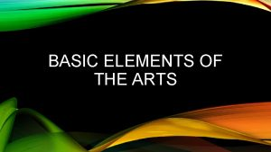 BASIC ELEMENTS OF THE ARTS ARTS ALL ARTS