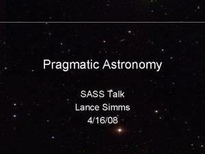 Pragmatic Astronomy SASS Talk Lance Simms 41608 Motivation
