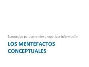 Estrategias para aprender a organizar informacin LOS MENTEFACTOS