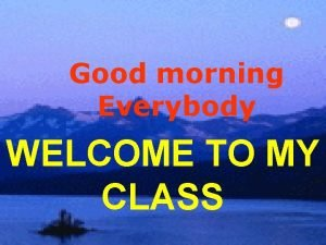 Good morning Everybody WELCOME TO MY CLASS Unit