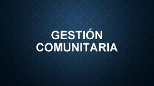 GESTIN COMUNITARIA GESTIN COMUNITARIA Procesos ACCESIBILIDAD PROYECCIN A