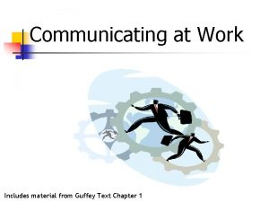 Communicating at Work Includes material from Guffey Text