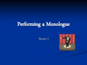 Performing a Monologue Theatre I n The monologue