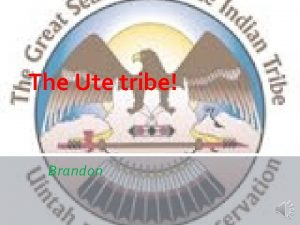 The Ute tribe Brandon TABLE OF CONTENTS Slide