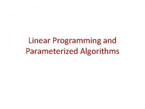 Linear Programming and Parameterized Algorithms Linear Programming n