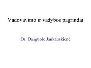 Vadovavimo ir vadybos pagrindai Dr Danguol Jankauskien Kas