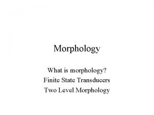 Morphology What is morphology Finite State Transducers Two