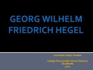 GEORG WILHELM FRIEDRICH HEGEL Leonardo Carrijo Ferreira Colgio