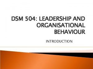 DSM 504 LEADERSHIP AND ORGANISATIONAL BEHAVIOUR INTRODUCTION Course