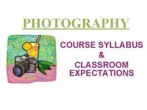 PHOTOGRAPHY COURSE SYLLABUS CLASSROOM EXPECTATIONS Semester Fall 2013