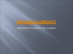 LENGUAJE ALGEBRAICO BIENVENIDOS AL MUNDO DEL ALGEBRA LENGUAJE