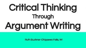 Critical Thinking Through Argument Writing Ruth BuchnerChippewa Falls