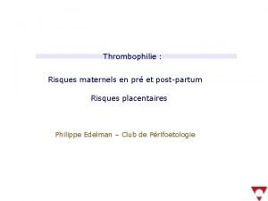 Thrombophilie Risques maternels en pr et postpartum Risques