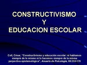 CONSTRUCTIVISMO Y EDUCACION ESCOLAR Coll Csar Constructivismo y