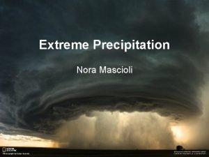 Extreme Precipitation Nora Mascioli Extreme precipitation How will
