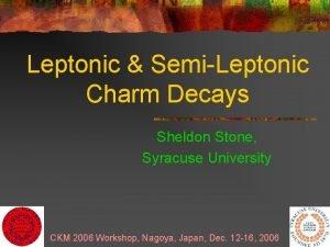 Leptonic SemiLeptonic Charm Decays Sheldon Stone Syracuse University